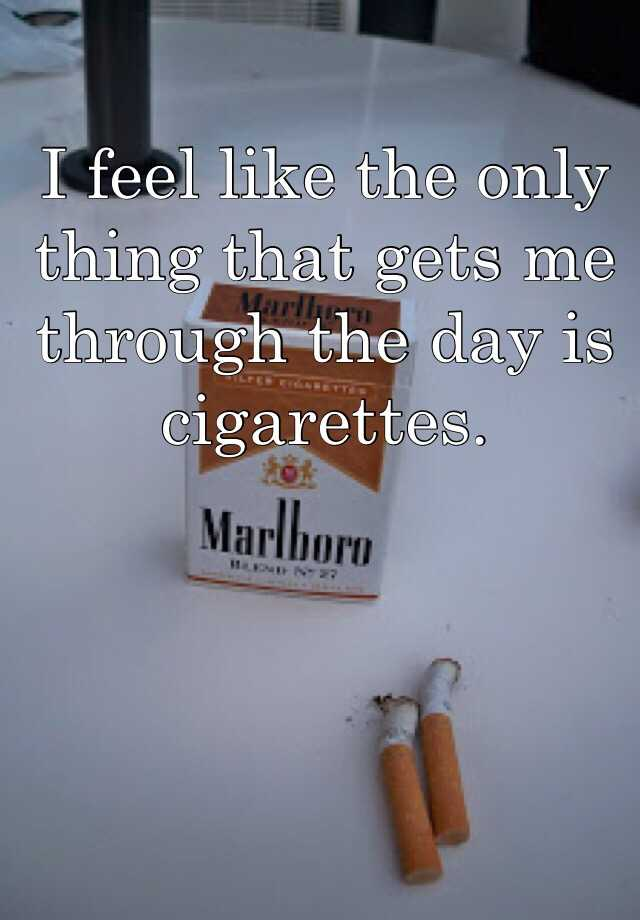 I feel like the only thing that gets me through the day is cigarettes.