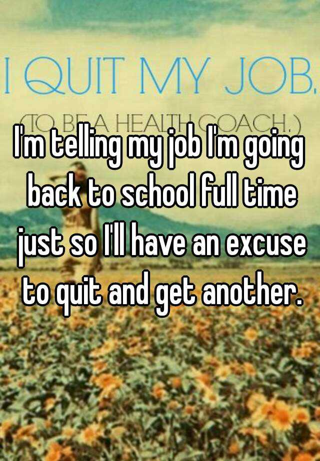 I'm telling my job I'm going back to school full time just so I'll have an excuse to quit and get another.