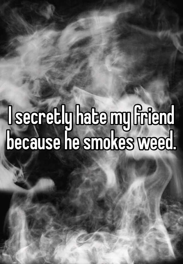 I secretly hate my friend because he smokes weed.