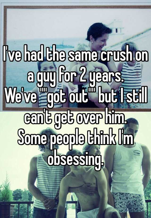 "I've had the same crush on a guy for 2 years. We've """"got out"""" but I still can't get over him.  Some people think I'm obsessing."