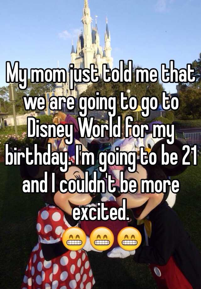 My mom just told me that we are going to go to Disney World for my birthday. I'm going to be 21 and I couldn't be more excited.  😁😁😁