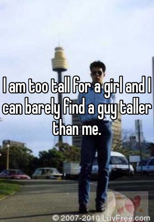 I am too tall for a girl and I can barely find a guy taller than me.