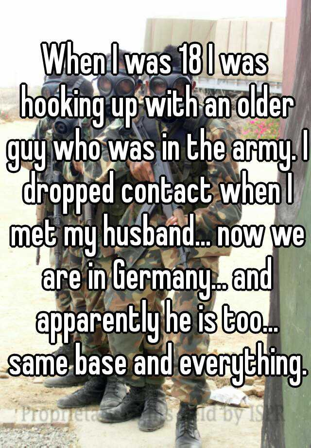 When I was 18 I was hooking up with an older guy who was in the army. I dropped contact when I met my husband... now we are in Germany... and apparently he is too... same base and everything.