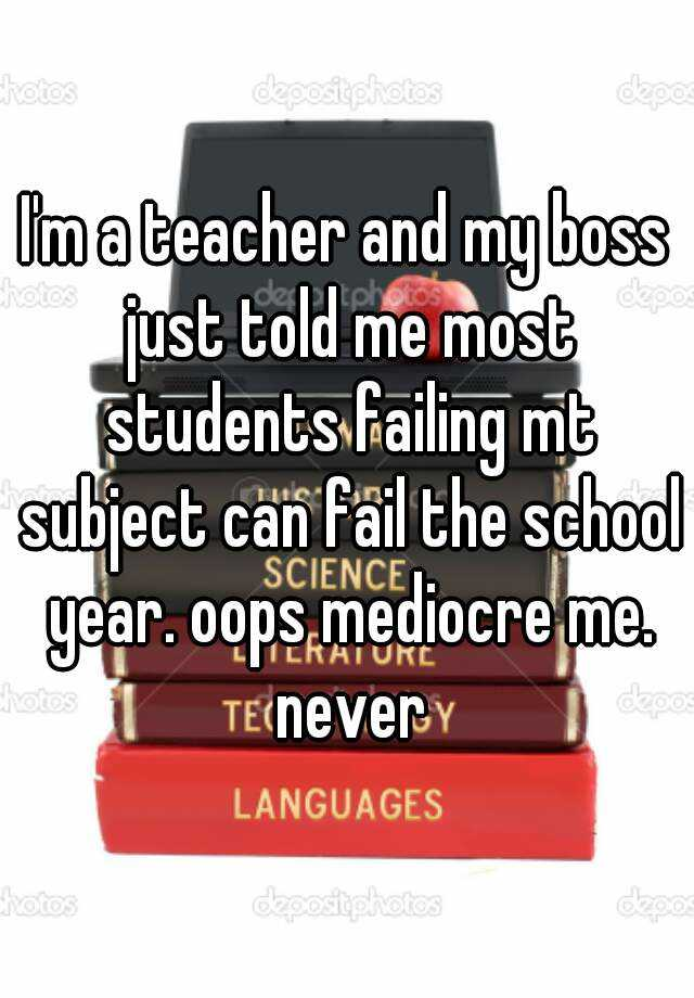I'm a teacher and my boss just told me most students failing mt subject can fail the school year. oops mediocre me. never