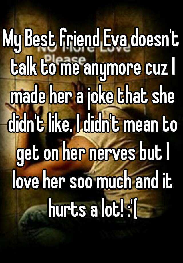 My Best friend Eva doesn't talk to me anymore cuz I made her a joke that she didn't like. I didn't mean to get on her nerves but I love her soo much and it hurts a lot! :'(