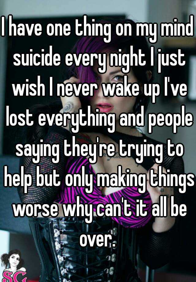 I have one thing on my mind suicide every night I just wish I never wake up I've lost everything and people saying they're trying to help but only making things worse why can't it all be over.