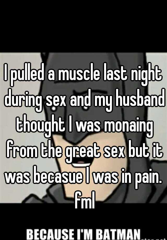 I pulled a muscle last night during sex and my husband thought I was monaing from the great sex but it was becasue I was in pain.  fml