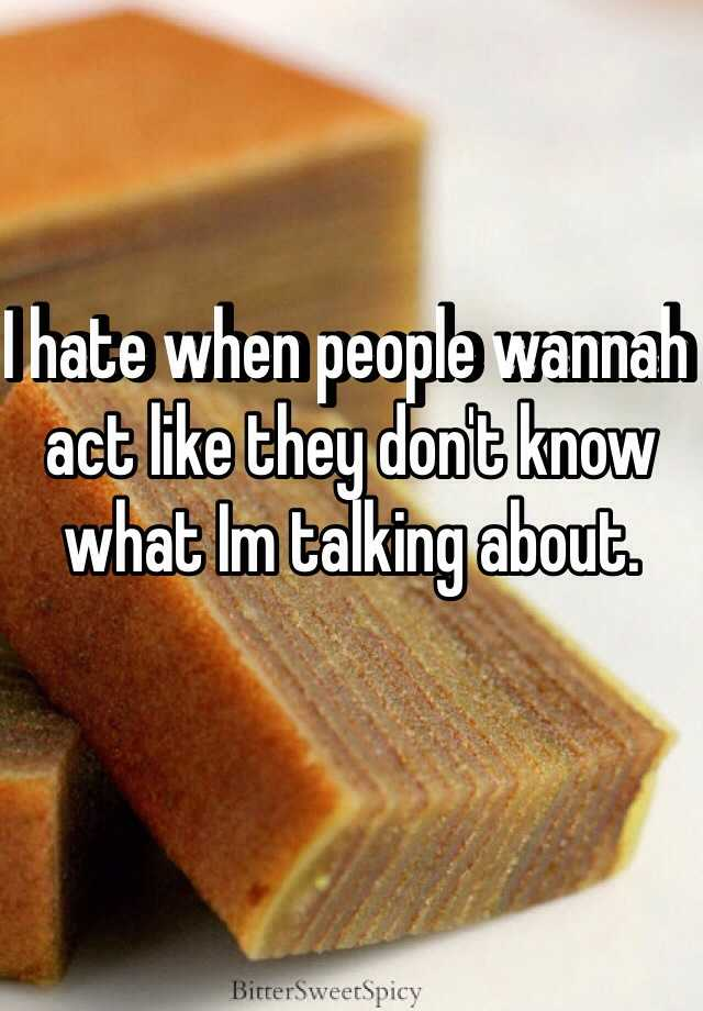 I hate when people wannah act like they don't know what Im talking about.