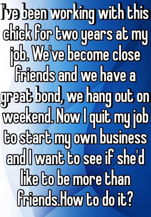 I've been working with this chick for two years at my job. We've become close friends and we have a great bond, we hang out on weekend. Now I quit my job to start my own business and I want to see if she'd like to be more than friends.How to do it?