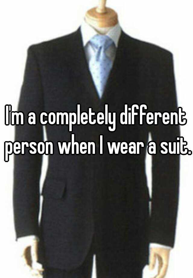 I'm a completely different person when I wear a suit.