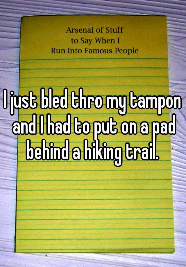 I just bled thro my tampon and I had to put on a pad behind a hiking trail.