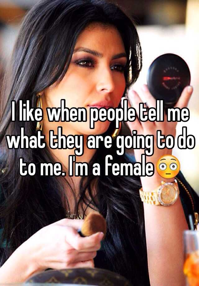 I like when people tell me what they are going to do to me. I'm a female😳