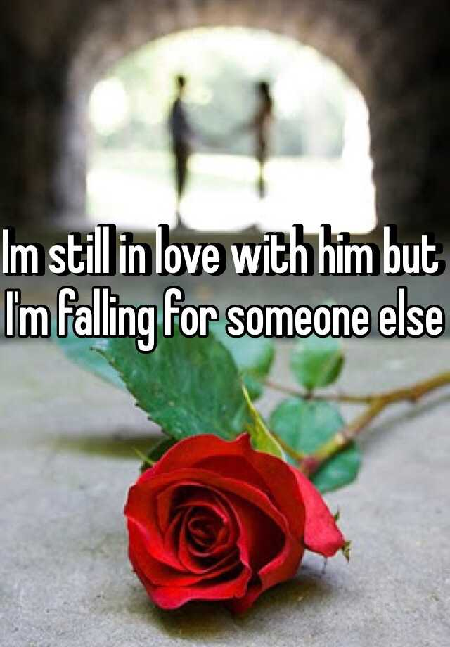 Im still in love with him but I'm falling for someone else