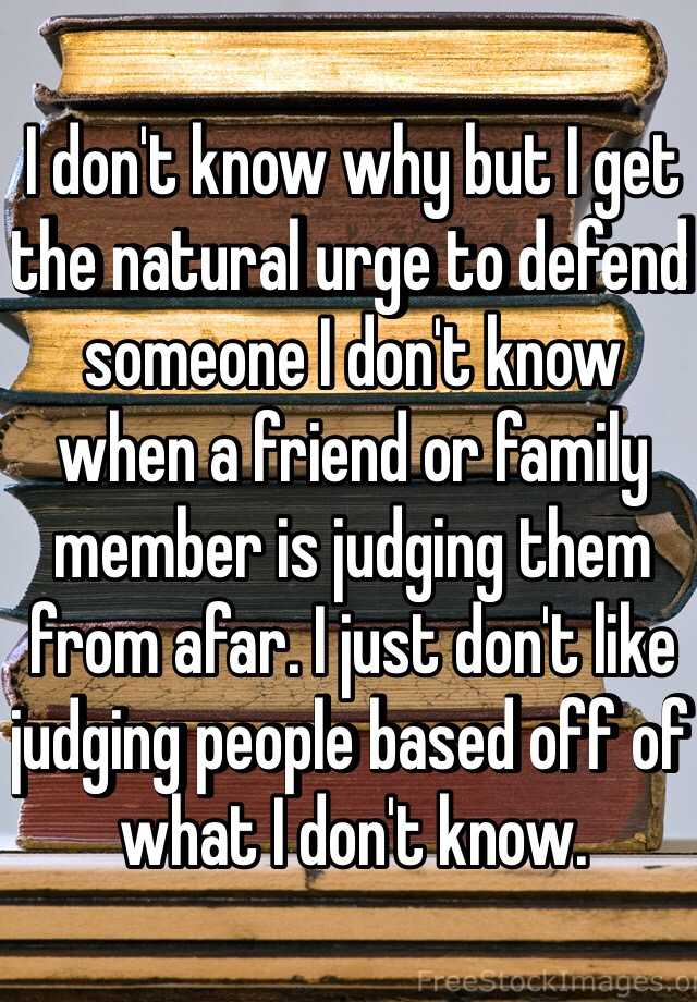 I don't know why but I get the natural urge to defend someone I don't know when a friend or family member is judging them from afar. I just don't like judging people based off of what I don't know.