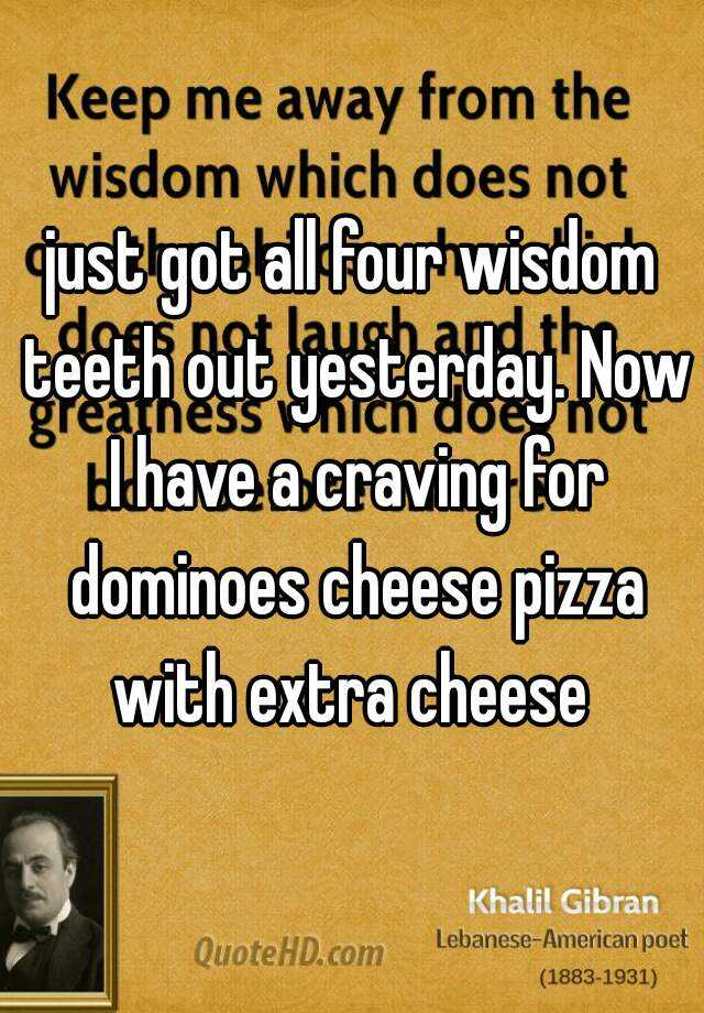 just got all four wisdom teeth out yesterday. Now I have a craving for dominoes cheese pizza with extra cheese