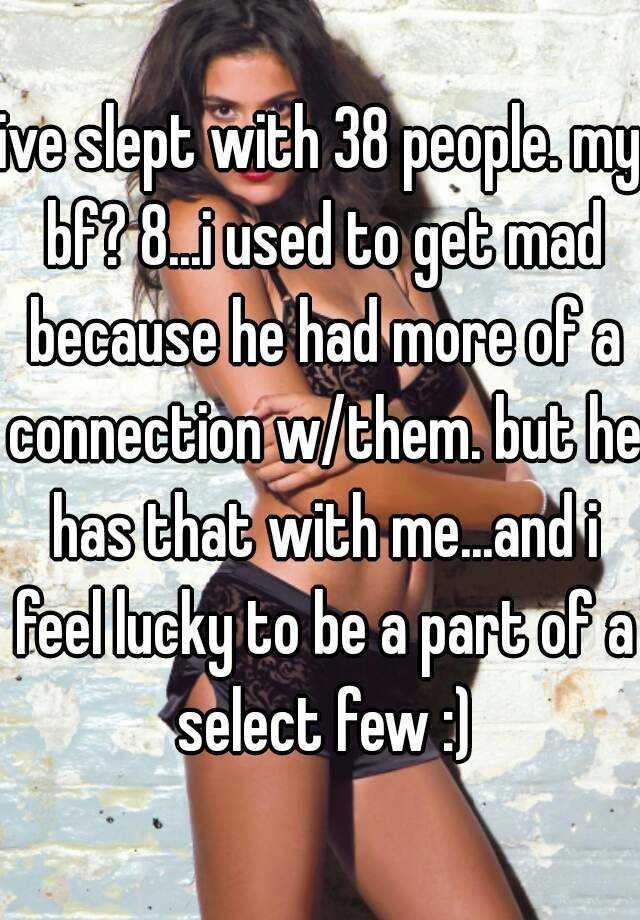ive slept with 38 people. my bf? 8...i used to get mad because he had more of a connection w/them. but he has that with me...and i feel lucky to be a part of a select few :)