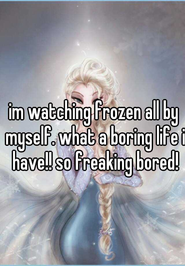 im watching frozen all by myself. what a boring life i have!! so freaking bored!