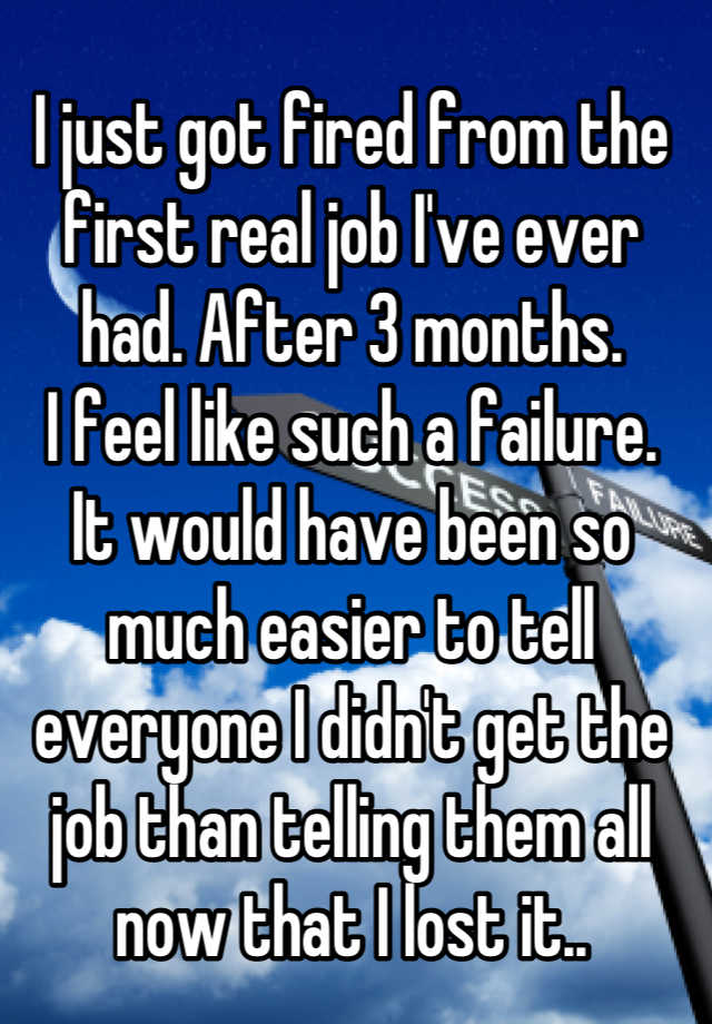 I just got fired from the first real job I've ever had. After 3 months.  I feel like such a failure.  It would have been so much easier to tell everyone I didn't get the job than telling them all now that I lost it..