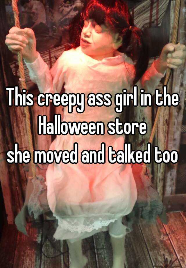 This creepy ass girl in the Halloween store  she moved and talked too