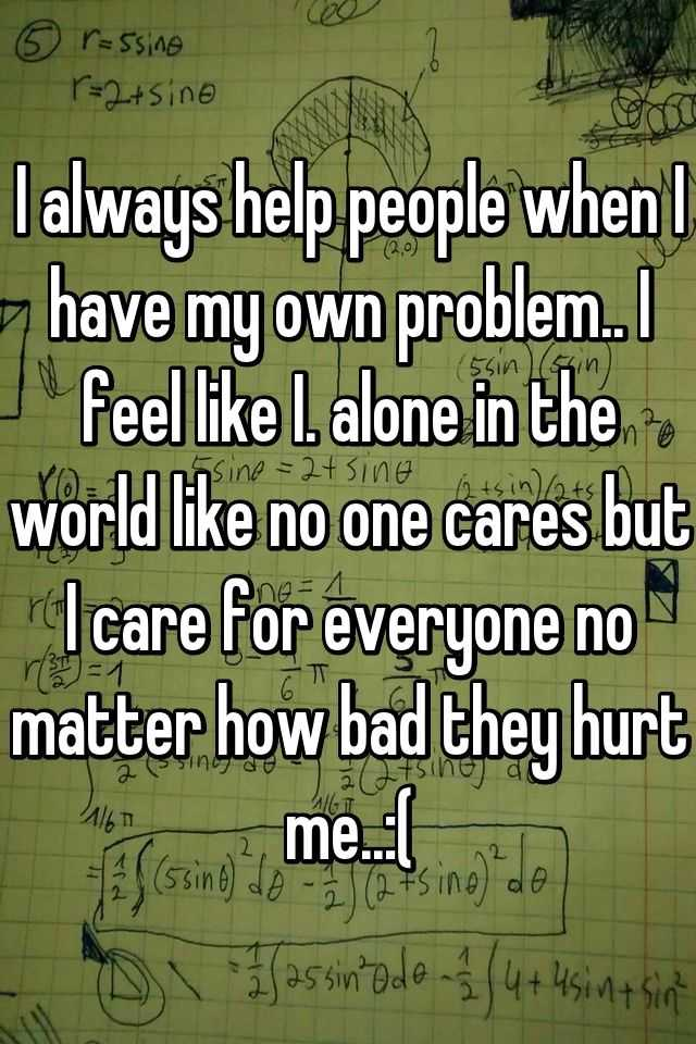 I always help people when I have my own problem.. I feel like I. alone in the world like no one cares but I care for everyone no matter how bad they hurt me..:(