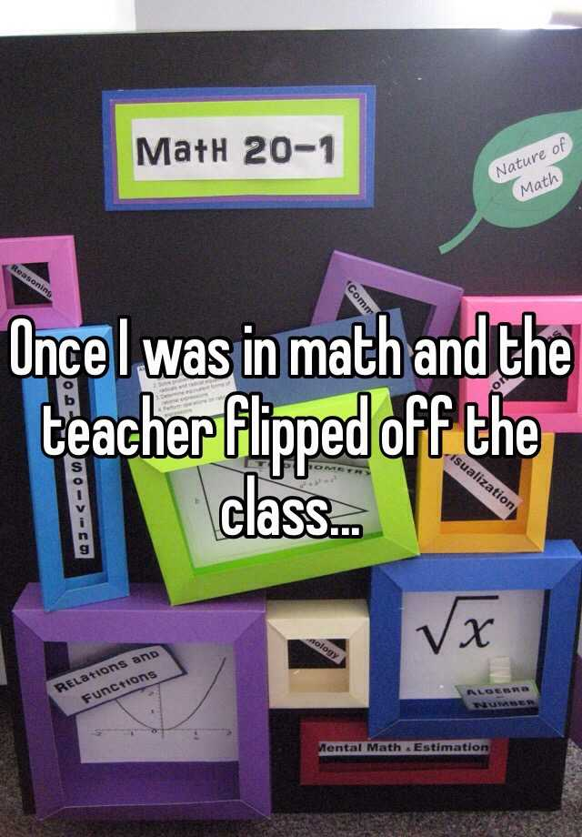Once I was in math and the teacher flipped off the class...