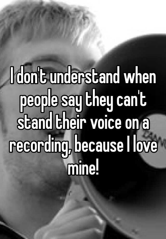 I don't understand when people say they can't stand their voice on a recording, because I love mine!