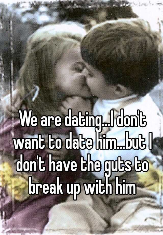 We are dating...I don't want to date him...but I don't have the guts to break up with him