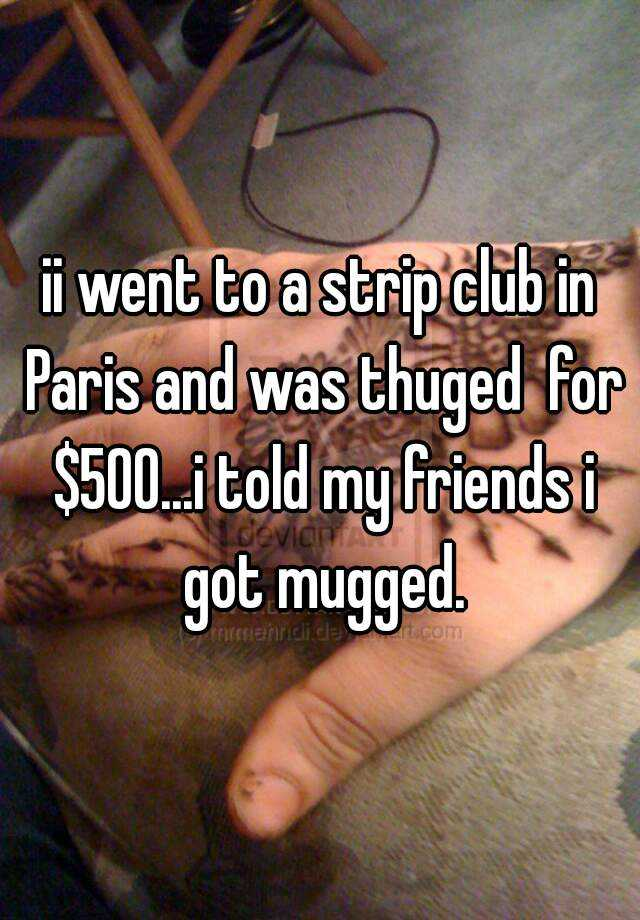 ii went to a strip club in Paris and was thuged  for $500...i told my friends i got mugged.