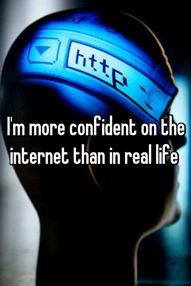I'm more confident on the internet than in real life