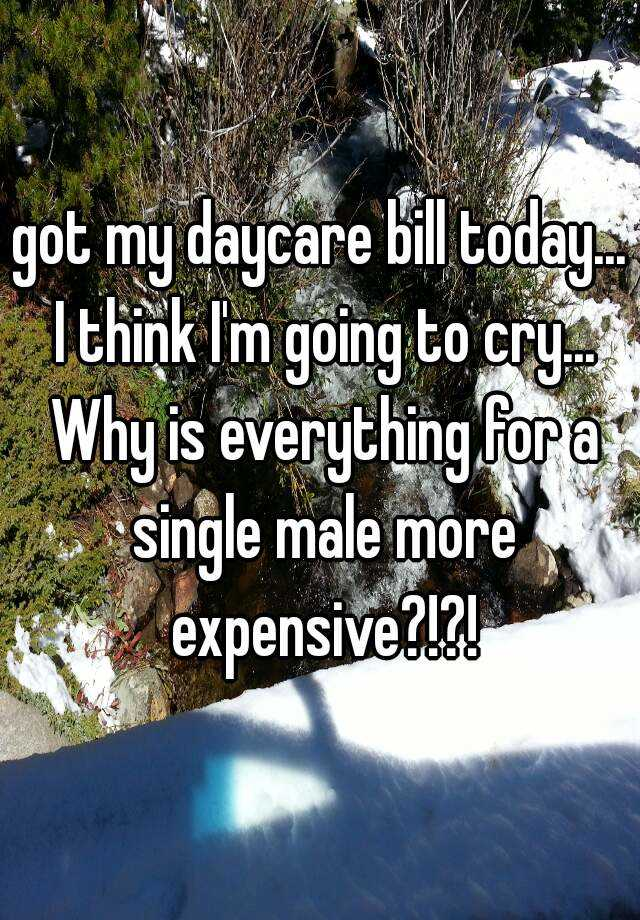 got my daycare bill today... I think I'm going to cry... Why is everything for a single male more expensive?!?!