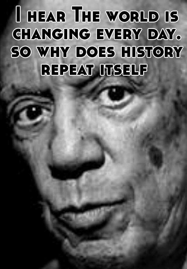 I hear The world is changing every day. so why does history repeat itself