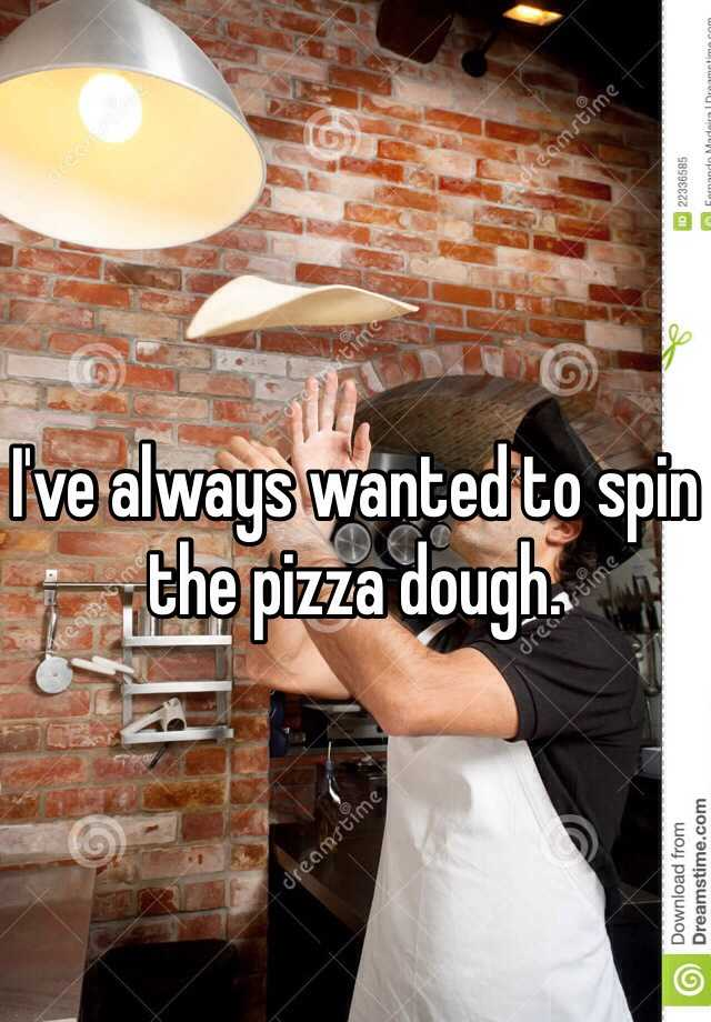 I've always wanted to spin the pizza dough.