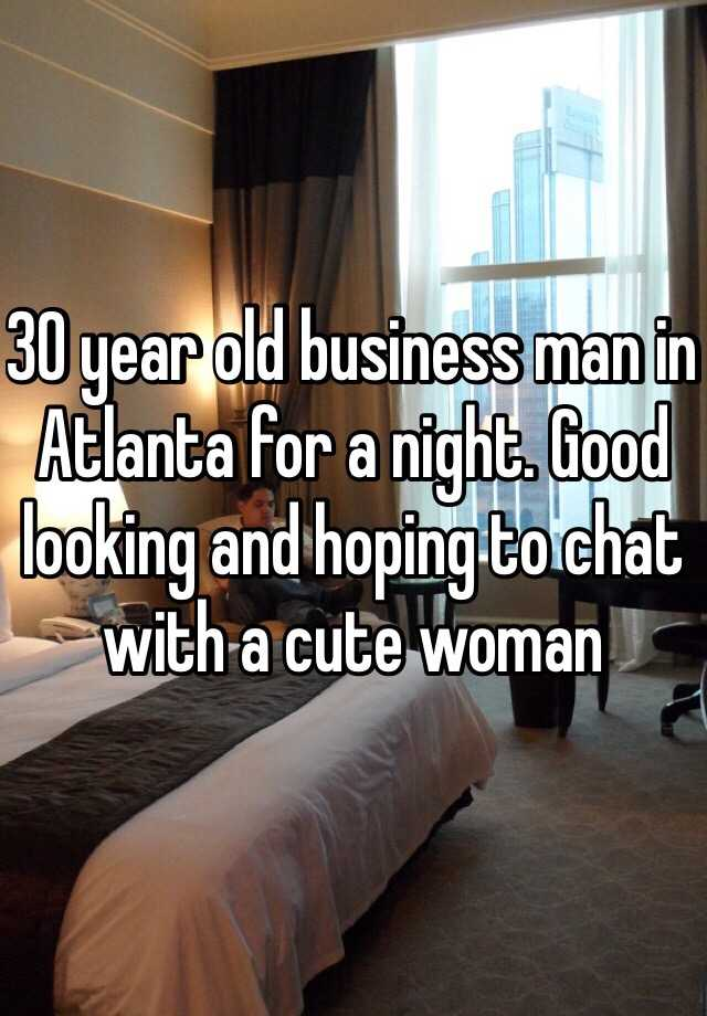 30 year old business man in Atlanta for a night. Good looking and hoping to chat with a cute woman