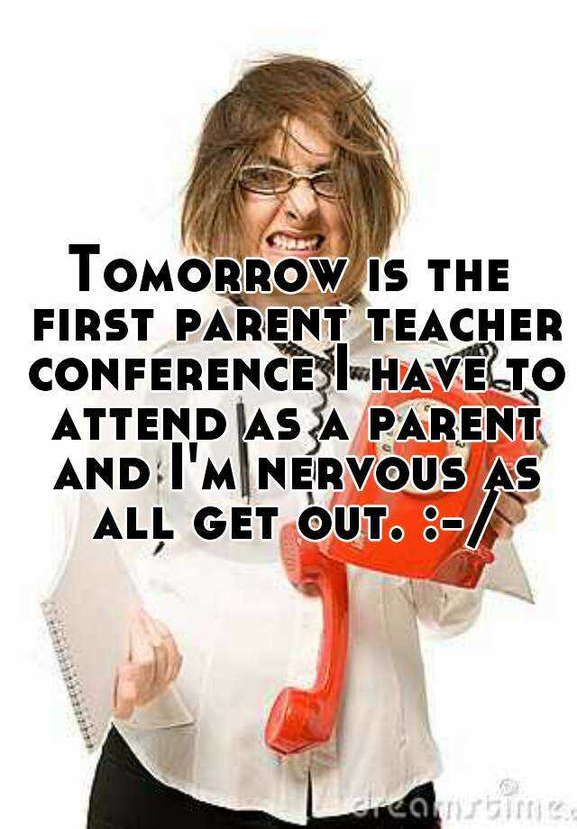 Tomorrow is the first parent teacher conference I have to attend as a parent and I'm nervous as all get out. :-/