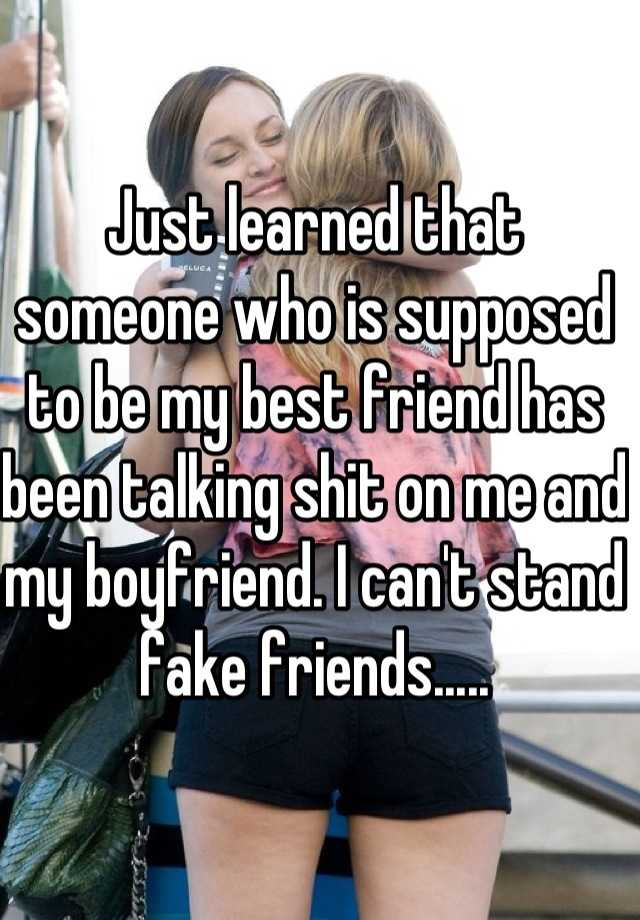 Just learned that someone who is supposed to be my best friend has been talking shit on me and my boyfriend. I can't stand fake friends.....