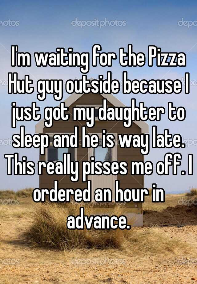 I'm waiting for the Pizza Hut guy outside because I just got my daughter to sleep and he is way late. This really pisses me off. I ordered an hour in advance.
