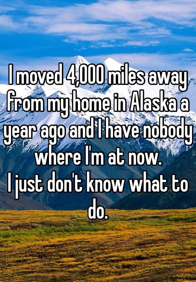 I moved 4,000 miles away from my home in Alaska a year ago and I have nobody where I'm at now. I just don't know what to do.