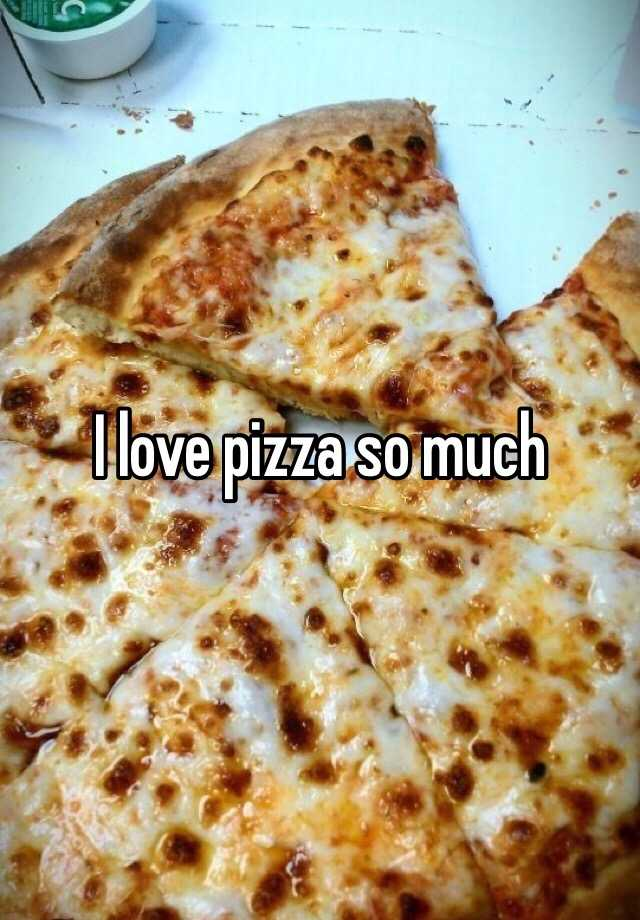 I love pizza so much