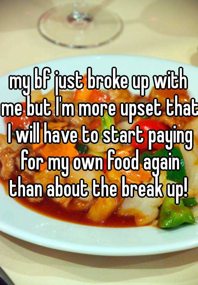 my bf just broke up with me but I'm more upset that I will have to start paying for my own food again than about the break up!