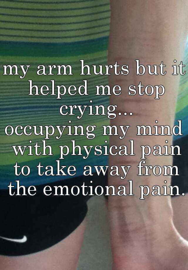my arm hurts but it helped me stop crying... occupying my mind with physical pain to take away from the emotional pain.