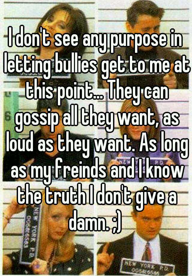 I don't see any purpose in letting bullies get to me at this point... They can gossip all they want, as loud as they want. As long as my freinds and I know the truth I don't give a damn. ;)