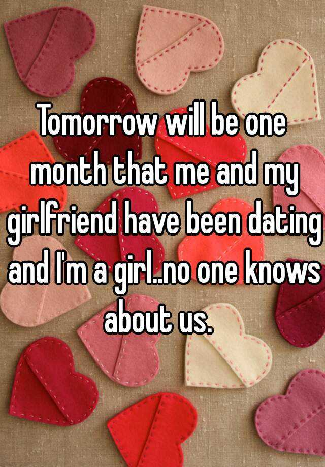 Tomorrow will be one month that me and my girlfriend have been dating and I'm a girl..no one knows about us.