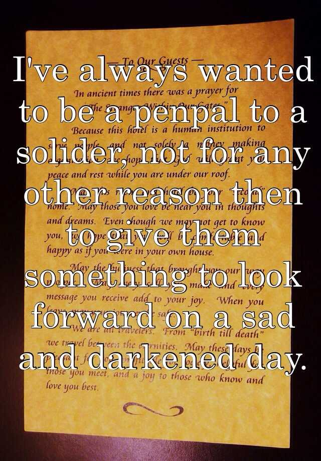 I've always wanted to be a penpal to a solider, not for any other reason then to give them something to look forward on a sad and darkened day.