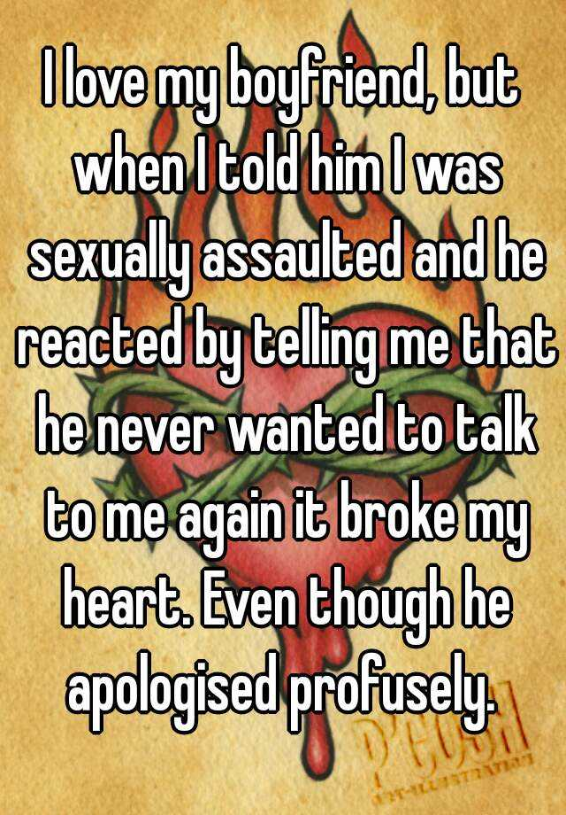 I love my boyfriend, but when I told him I was sexually assaulted and he reacted by telling me that he never wanted to talk to me again it broke my heart. Even though he apologised profusely.