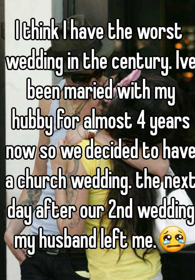 I think I have the worst wedding in the century. Ive been maried with my hubby for almost 4 years now so we decided to have a church wedding. the next day after our 2nd wedding my husband left me.😢