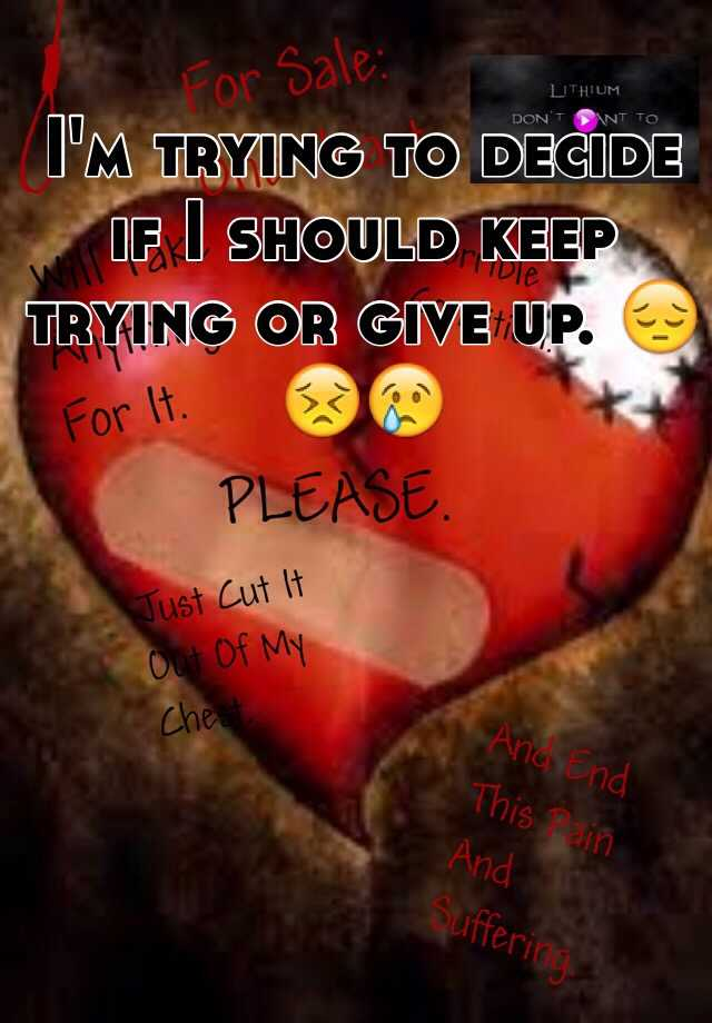 I'm trying to decide if I should keep trying or give up. 😔😣😢