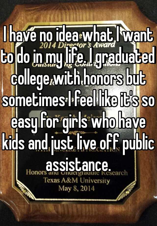 I have no idea what I want to do in my life. I graduated college with honors but sometimes I feel like it's so easy for girls who have kids and just live off public assistance.