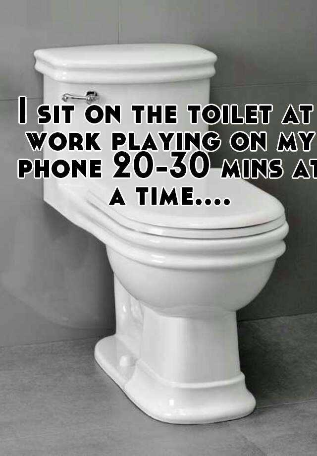 I sit on the toilet at work playing on my phone 20-30 mins at a time....