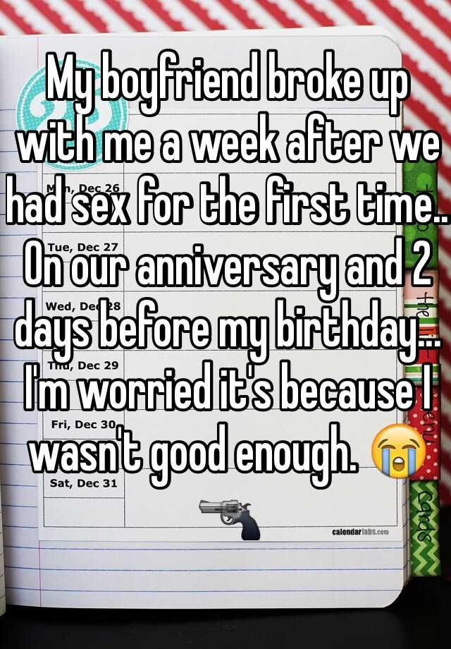 My boyfriend broke up with me a week after we had sex for the first time.. On our anniversary and 2 days before my birthday... I'm worried it's because I wasn't good enough. 😭🔫