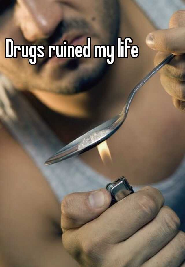 Drugs ruined my life